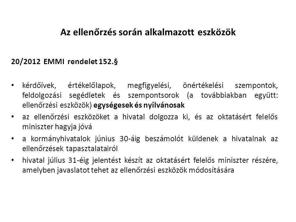 Az ellenőrzés során alkalmazott eszközök 20/2012 EMMI rendelet 152.§ • kérdőívek, értékelőlapok, megfigyelési, önértékelési szempontok, feldolgozási segédletek és szempontsorok (a továbbiakban együtt: ellenőrzési eszközök) egységesek és nyilvánosak • az ellenőrzési eszközöket a hivatal dolgozza ki, és az oktatásért felelős miniszter hagyja jóvá • a kormányhivatalok június 30-áig beszámolót küldenek a hivatalnak az ellenőrzések tapasztalatairól • hivatal július 31-éig jelentést készít az oktatásért felelős miniszter részére, amelyben javaslatot tehet az ellenőrzési eszközök módosítására