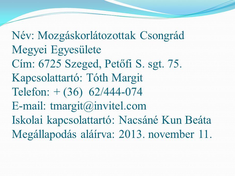 Név: Mozgáskorlátozottak Csongrád Megyei Egyesülete Cím: 6725 Szeged, Petőfi S. sgt. 75. Kapcsolattartó: Tóth Margit Telefon: + (36) 62/444-074 E-mail