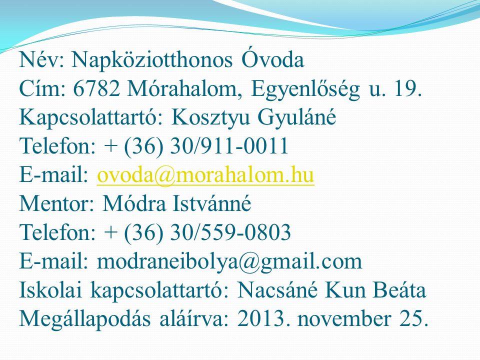 Név: Napköziotthonos Óvoda Cím: 6782 Mórahalom, Egyenlőség u. 19. Kapcsolattartó: Kosztyu Gyuláné Telefon: + (36) 30/911-0011 E-mail: ovoda@morahalom.