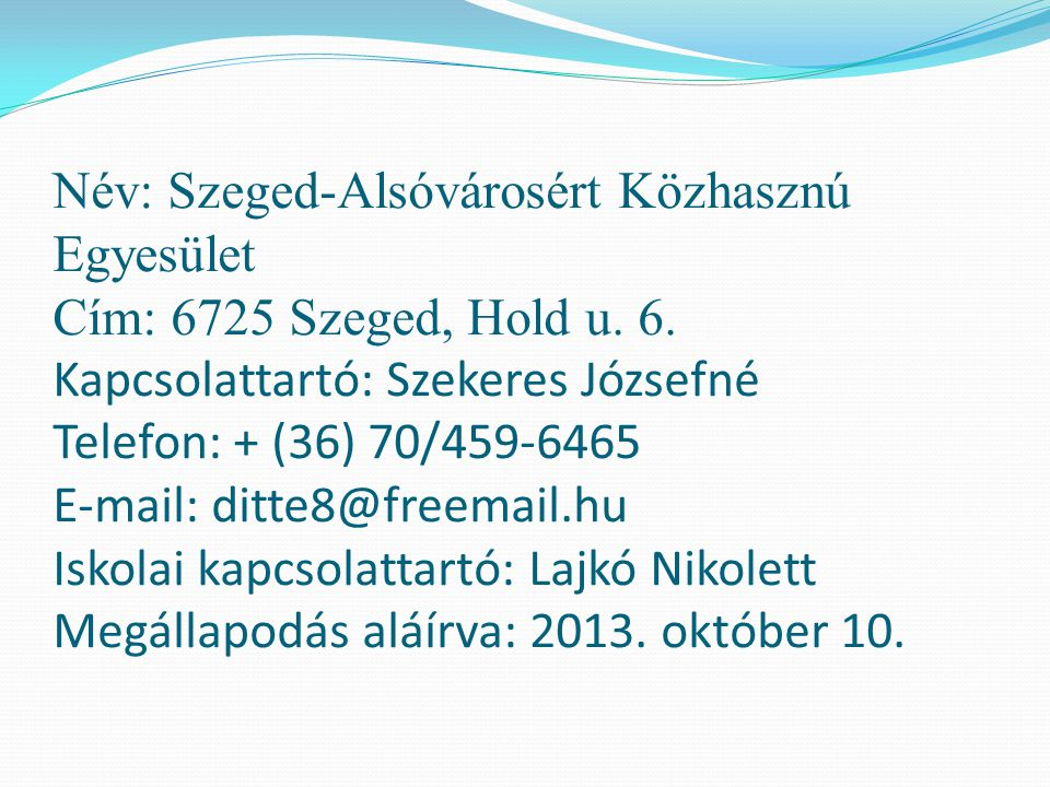 Név: Szeged-Alsóvárosért Közhasznú Egyesület Cím: 6725 Szeged, Hold u. 6. Kapcsolattartó: Szekeres Józsefné Telefon: + (36) 70/459-6465 E-mail: ditte8