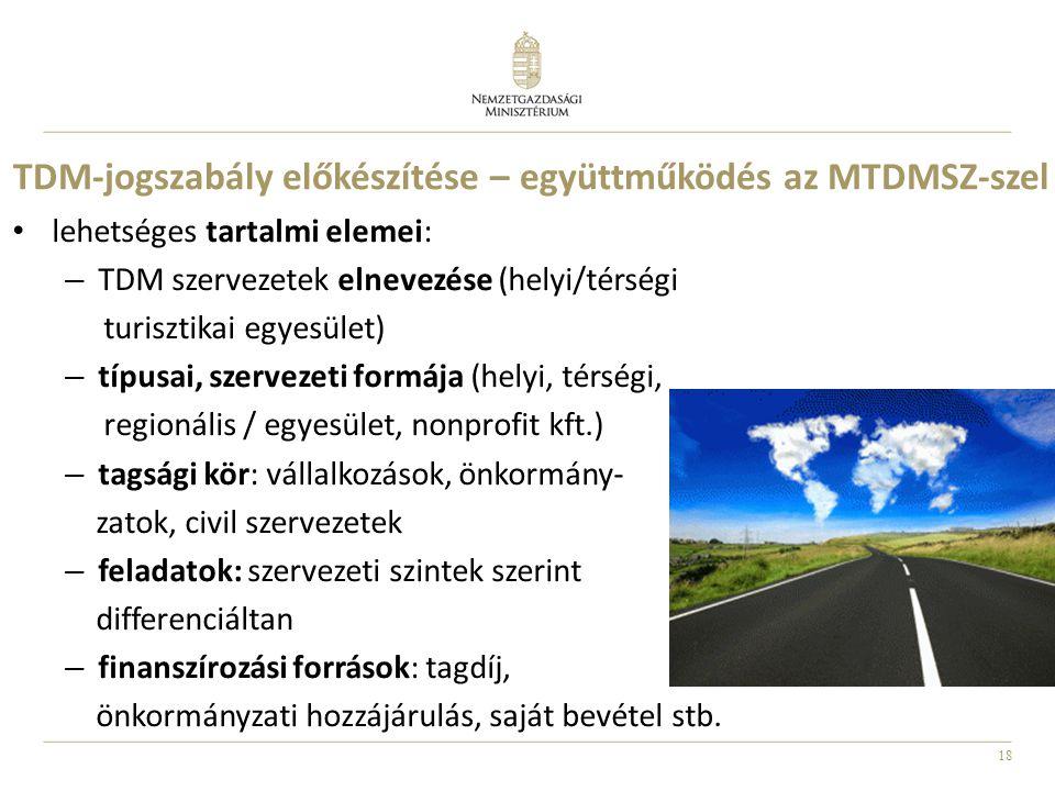 18 TDM-jogszabály előkészítése – együttműködés az MTDMSZ-szel • lehetséges tartalmi elemei: – TDM szervezetek elnevezése (helyi/térségi turisztikai eg