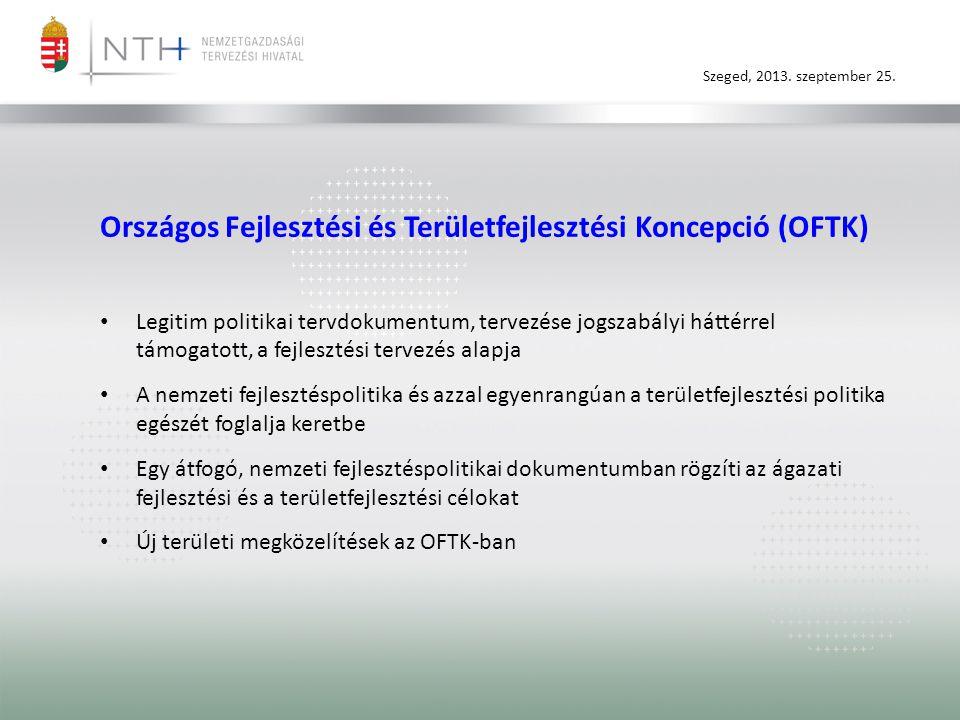 Szeged, 2013. szeptember 25. Országos Fejlesztési és Területfejlesztési Koncepció (OFTK) • Legitim politikai tervdokumentum, tervezése jogszabályi hát