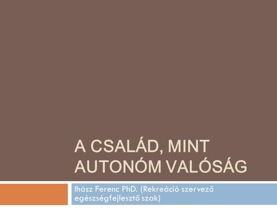 A CSALÁD, MINT AUTONÓM VALÓSÁG Ihász Ferenc PhD. (Rekreáció szervező egészségfejlesztő szak)