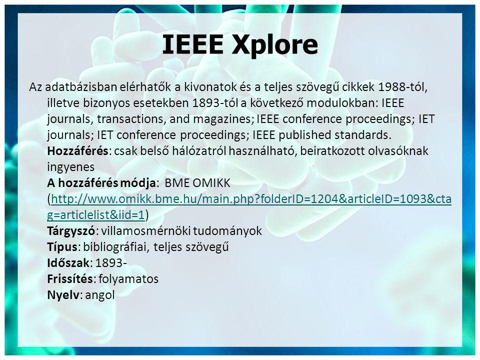IEEE Xplore Az adatbázisban elérhatők a kivonatok és a teljes szövegű cikkek 1988-tól, illetve bizonyos esetekben 1893-tól a következő modulokban: IEEE journals, transactions, and magazines; IEEE conference proceedings; IET journals; IET conference proceedings; IEEE published standards.