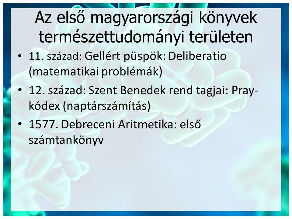 Az első magyarországi könyvek természettudományi területen • 11. század: Gellért püspök: Deliberatio (matematikai problémák) • 12. század: Szent Bened