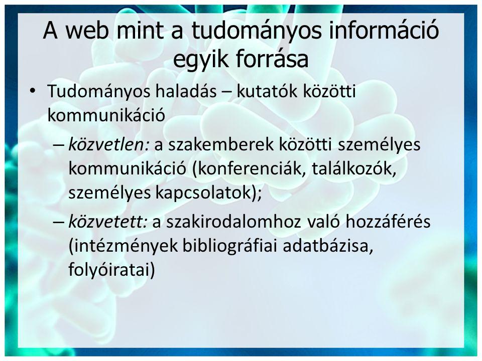 A web mint a tudományos információ egyik forrása • Tudományos haladás – kutatók közötti kommunikáció – közvetlen: a szakemberek közötti személyes kommunikáció (konferenciák, találkozók, személyes kapcsolatok); – közvetett: a szakirodalomhoz való hozzáférés (intézmények bibliográfiai adatbázisa, folyóiratai)