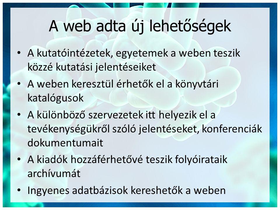 A web adta új lehetőségek • A kutatóintézetek, egyetemek a weben teszik közzé kutatási jelentéseiket • A weben keresztül érhetők el a könyvtári katalógusok • A különböző szervezetek itt helyezik el a tevékenységükről szóló jelentéseket, konferenciák dokumentumait • A kiadók hozzáférhetővé teszik folyóirataik archívumát • Ingyenes adatbázisok kereshetők a weben
