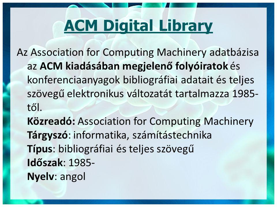 ACM Digital Library Az Association for Computing Machinery adatbázisa az ACM kiadásában megjelenő folyóiratok és konferenciaanyagok bibliográfiai adatait és teljes szövegű elektronikus változatát tartalmazza 1985- től.