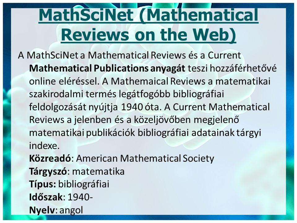MathSciNet (Mathematical Reviews on the Web) A MathSciNet a Mathematical Reviews és a Current Mathematical Publications anyagát teszi hozzáférhetővé online eléréssel.