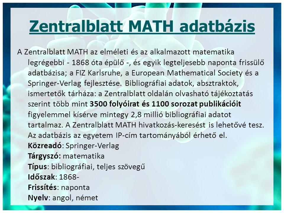 Zentralblatt MATH adatbázis A Zentralblatt MATH az elméleti és az alkalmazott matematika legrégebbi - 1868 óta épülő -, és egyik legteljesebb naponta frissülő adatbázisa; a FIZ Karlsruhe, a European Mathematical Society és a Springer-Verlag fejlesztése.