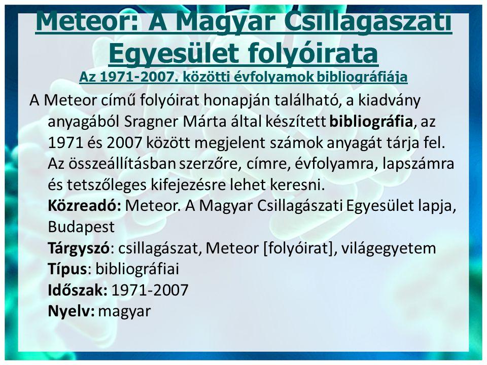 Meteor: A Magyar Csillagászati Egyesület folyóirata Az 1971-2007. közötti évfolyamok bibliográfiája A Meteor című folyóirat honapján található, a kiad