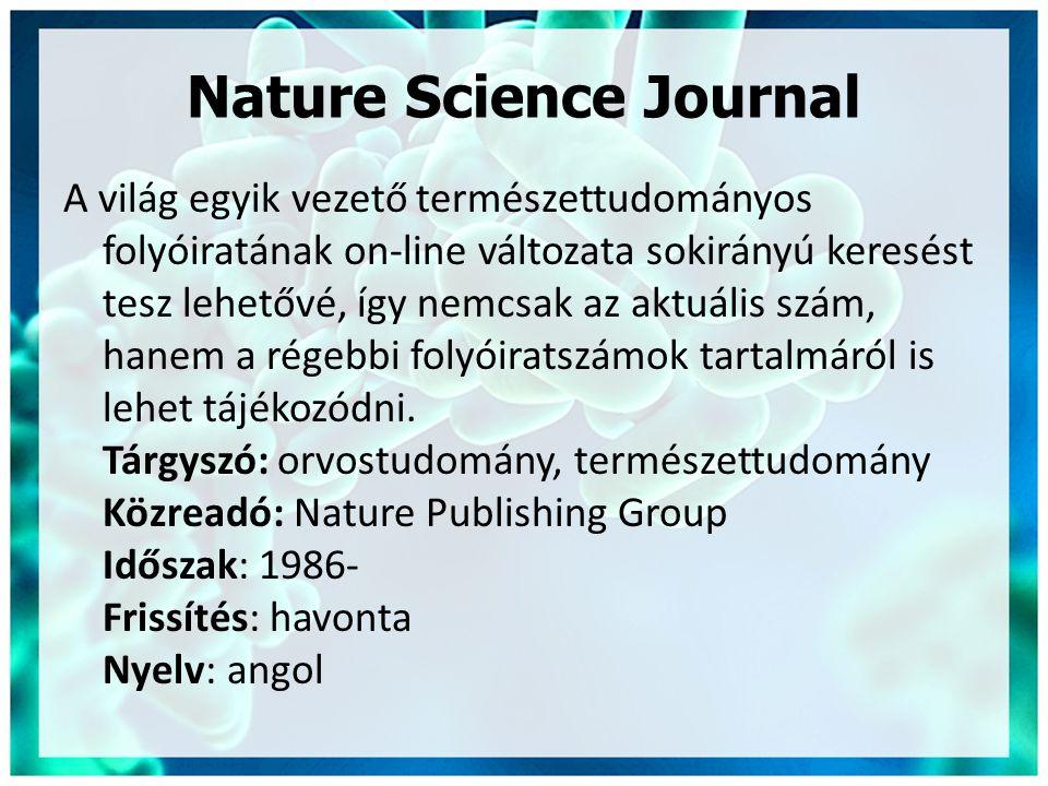 Nature Science Journal A világ egyik vezető természettudományos folyóiratának on-line változata sokirányú keresést tesz lehetővé, így nemcsak az aktuális szám, hanem a régebbi folyóiratszámok tartalmáról is lehet tájékozódni.