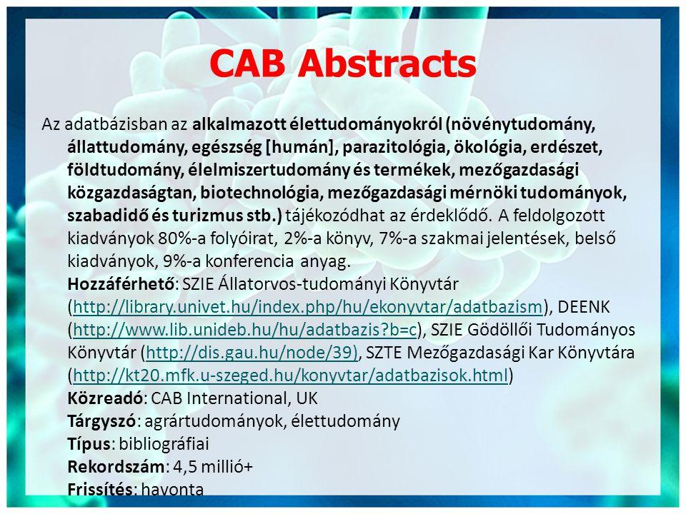 CAB Abstracts Az adatbázisban az alkalmazott élettudományokról (növénytudomány, állattudomány, egészség [humán], parazitológia, ökológia, erdészet, földtudomány, élelmiszertudomány és termékek, mezőgazdasági közgazdaságtan, biotechnológia, mezőgazdasági mérnöki tudományok, szabadidő és turizmus stb.) tájékozódhat az érdeklődő.