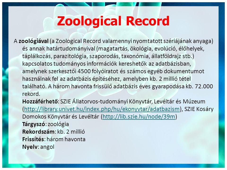 Zoological Record A zoológiával (a Zoological Record valamennyi nyomtatott szériájának anyaga) és annak határtudományival (magatartás, ökológia, evolúció, élőhelyek, táplálkozás, parazitológia, szaporodás, taxonómia, állatföldrajz stb.) kapcsolatos tudományos információk kereshetők az adatbázisban, amelynek szerkesztői 4500 folyóiratot és számos egyéb dokumentumot használnak fel az adatbázis építéséhez, amelyben kb.