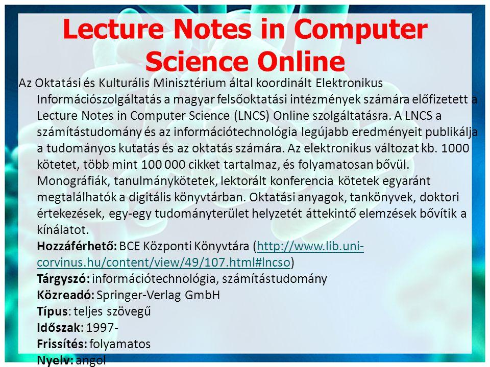 Lecture Notes in Computer Science Online Az Oktatási és Kulturális Minisztérium által koordinált Elektronikus Információszolgáltatás a magyar felsőoktatási intézmények számára előfizetett a Lecture Notes in Computer Science (LNCS) Online szolgáltatásra.