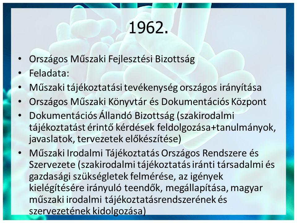 1962. • Országos Műszaki Fejlesztési Bizottság • Feladata: • Műszaki tájékoztatási tevékenység országos irányítása • Országos Műszaki Könyvtár és Doku