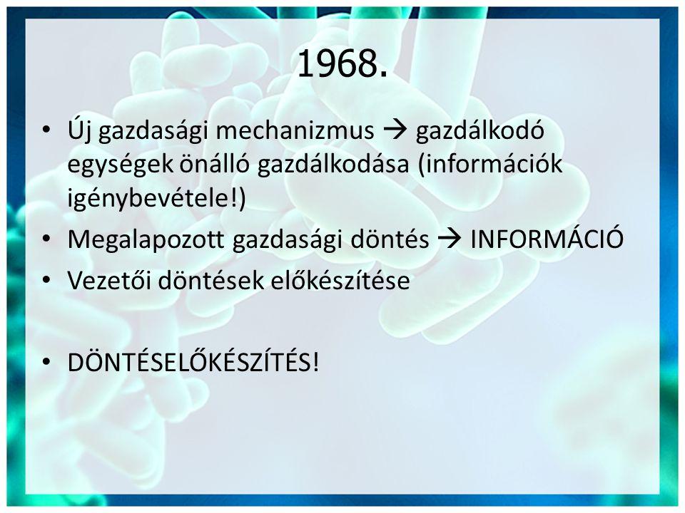 1968. • Új gazdasági mechanizmus  gazdálkodó egységek önálló gazdálkodása (információk igénybevétele!) • Megalapozott gazdasági döntés  INFORMÁCIÓ •