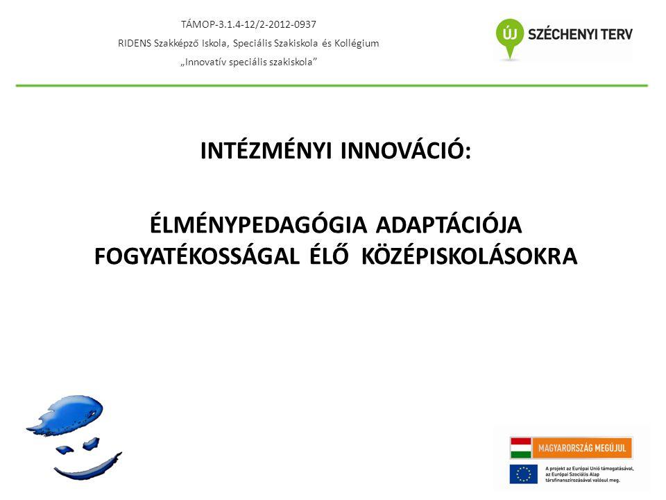 """INTÉZMÉNYI INNOVÁCIÓ: ÉLMÉNYPEDAGÓGIA ADAPTÁCIÓJA FOGYATÉKOSSÁGAL ÉLŐ KÖZÉPISKOLÁSOKRA TÁMOP-3.1.4-12/2-2012-0937 RIDENS Szakképző Iskola, Speciális Szakiskola és Kollégium """"Innovatív speciális szakiskola"""