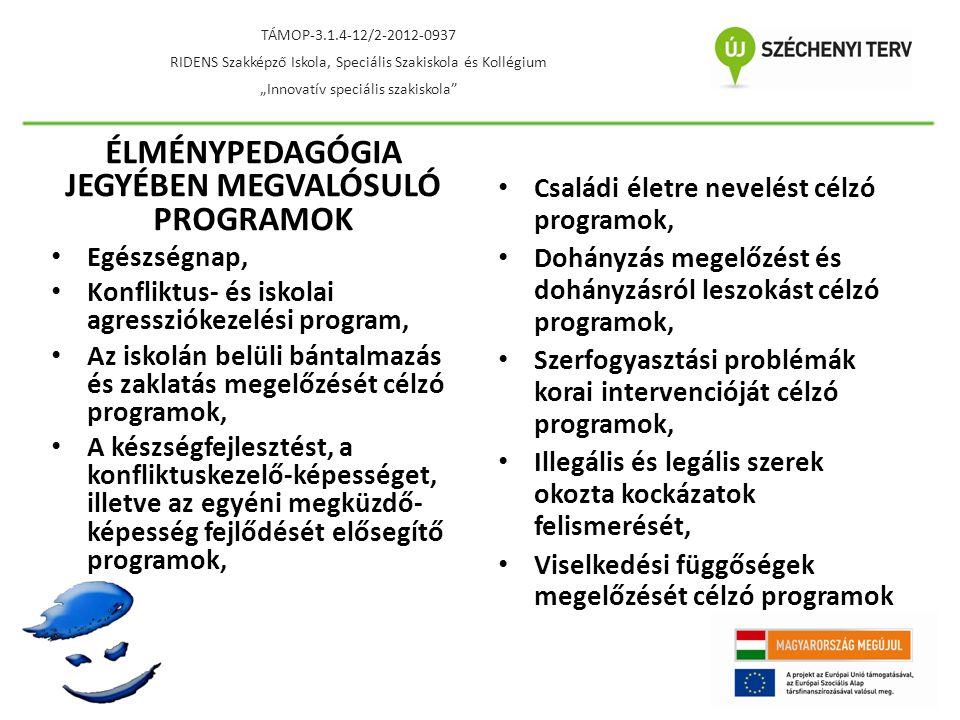 """ÉLMÉNYPEDAGÓGIA JEGYÉBEN MEGVALÓSULÓ PROGRAMOK • Egészségnap, • Konfliktus- és iskolai agressziókezelési program, • Az iskolán belüli bántalmazás és zaklatás megelőzését célzó programok, • A készségfejlesztést, a konfliktuskezelő-képességet, illetve az egyéni megküzdő- képesség fejlődését elősegítő programok, • Családi életre nevelést célzó programok, • Dohányzás megelőzést és dohányzásról leszokást célzó programok, • Szerfogyasztási problémák korai intervencióját célzó programok, • Illegális és legális szerek okozta kockázatok felismerését, • Viselkedési függőségek megelőzését célzó programok TÁMOP-3.1.4-12/2-2012-0937 RIDENS Szakképző Iskola, Speciális Szakiskola és Kollégium """"Innovatív speciális szakiskola"""