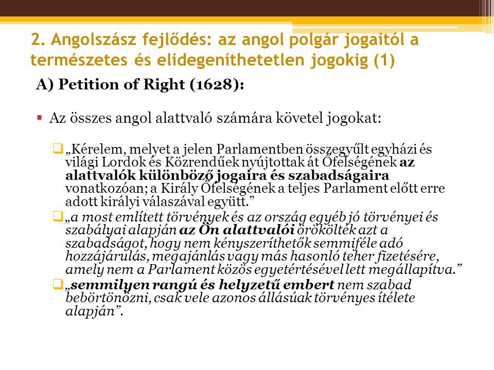 2. Angolszász fejlődés: az angol polgár jogaitól a természetes és elidegeníthetetlen jogokig (1) A) Petition of Right (1628):  Az összes angol alattv