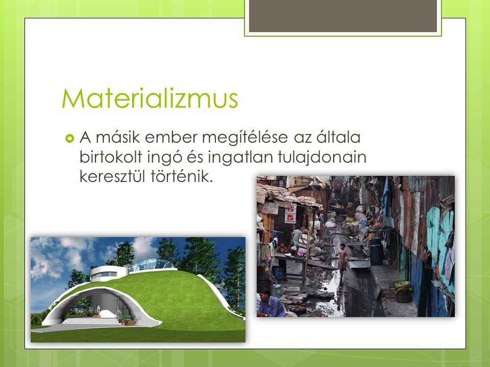 Materializmus  A másik ember megítélése az általa birtokolt ingó és ingatlan tulajdonain keresztül történik.