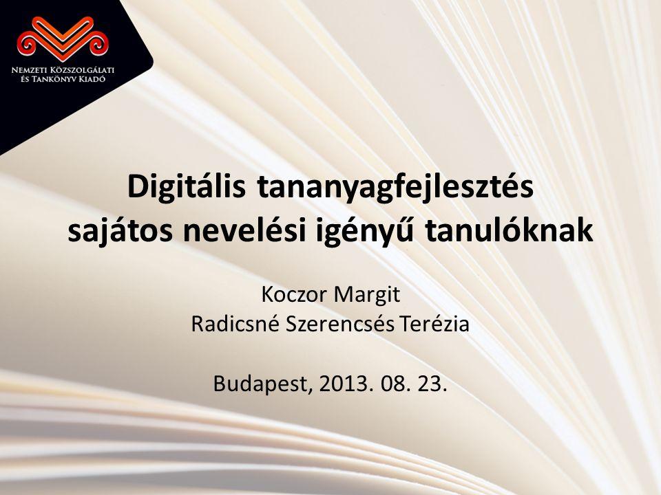 Digitális tananyagfejlesztés sajátos nevelési igényű tanulóknak Koczor Margit Radicsné Szerencsés Terézia Budapest, 2013. 08. 23.