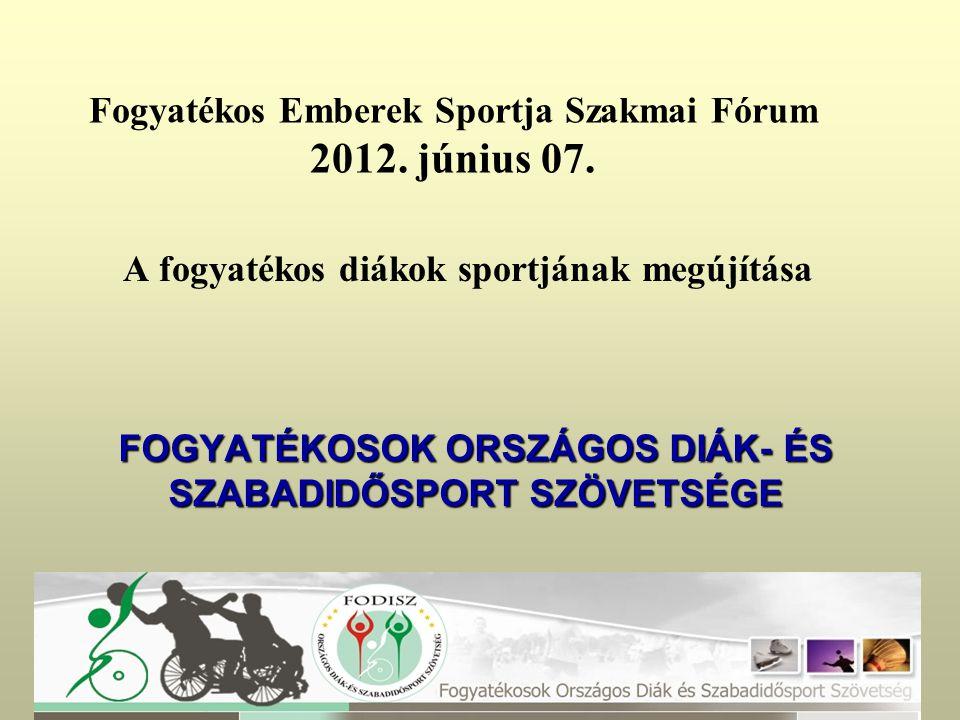 A fogyatékos diákok sportjának megújítása FOGYATÉKOSOK ORSZÁGOS DIÁK- ÉS SZABADIDŐSPORT SZÖVETSÉGE Fogyatékos Emberek Sportja Szakmai Fórum 2012.
