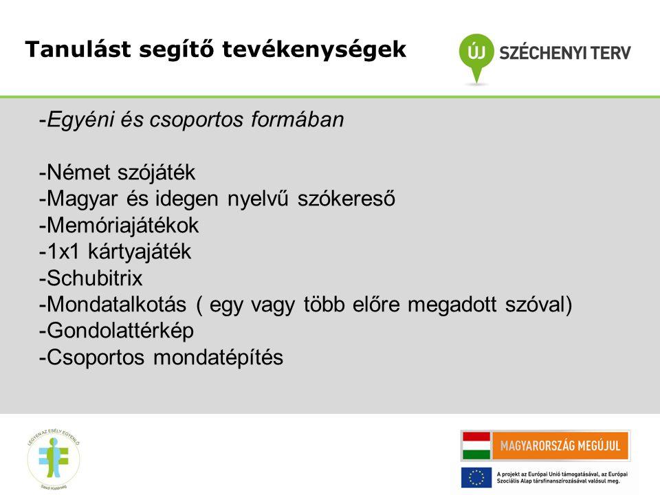 Tanulást segítő tevékenységek -Egyéni és csoportos formában -Német szójáték -Magyar és idegen nyelvű szókereső -Memóriajátékok -1x1 kártyajáték -Schubitrix -Mondatalkotás ( egy vagy több előre megadott szóval) -Gondolattérkép -Csoportos mondatépítés