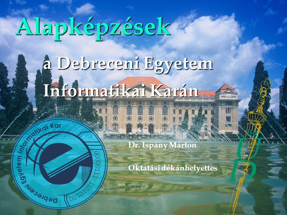 Alapképzések a Debreceni Egyetem Informatikai Karán Dr. Ispány Márton Oktatási dékánhelyettes