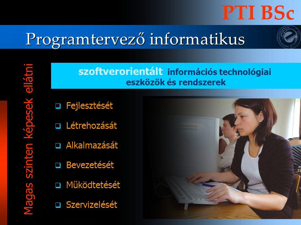 Programtervező informatikus PTI BSc FFejlesztését LLétrehozását AAlkalmazását BBevezetését MMűködtetését SSzervizelését szoftverorientált információs technológiai eszközök és rendszerek Magas szinten képesek ellátni