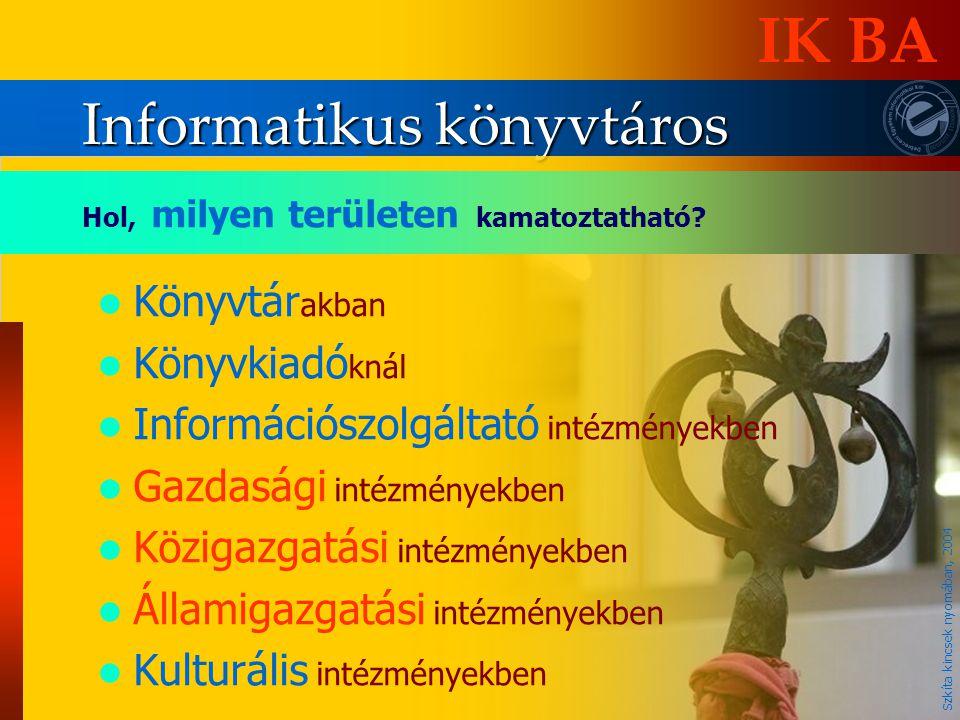 Informatikus könyvtáros IK BA Hol, milyen területen kamatoztatható? KKönyvtár akban KKönyvkiadó knál IInformációszolgáltató intézményekben GGa