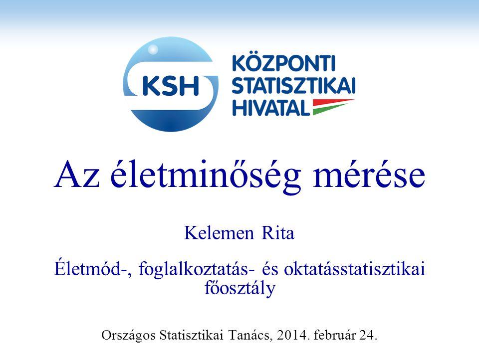 Az életminőség mérése Kelemen Rita Életmód-, foglalkoztatás- és oktatásstatisztikai főosztály Országos Statisztikai Tanács, 2014. február 24.