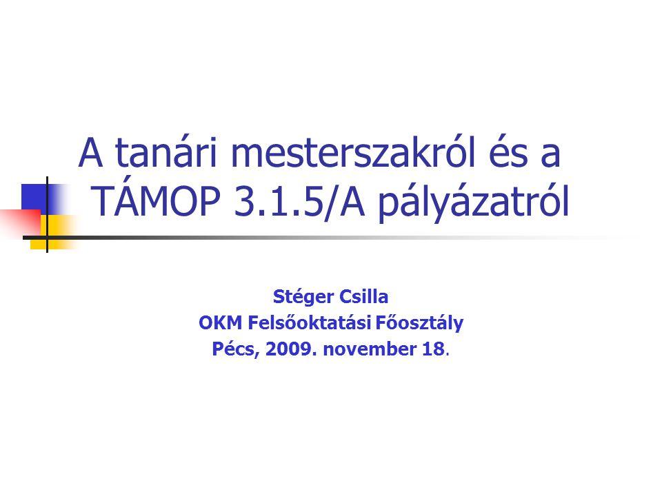 A tanári mesterszakról és a TÁMOP 3.1.5/A pályázatról Stéger Csilla OKM Felsőoktatási Főosztály Pécs, 2009.