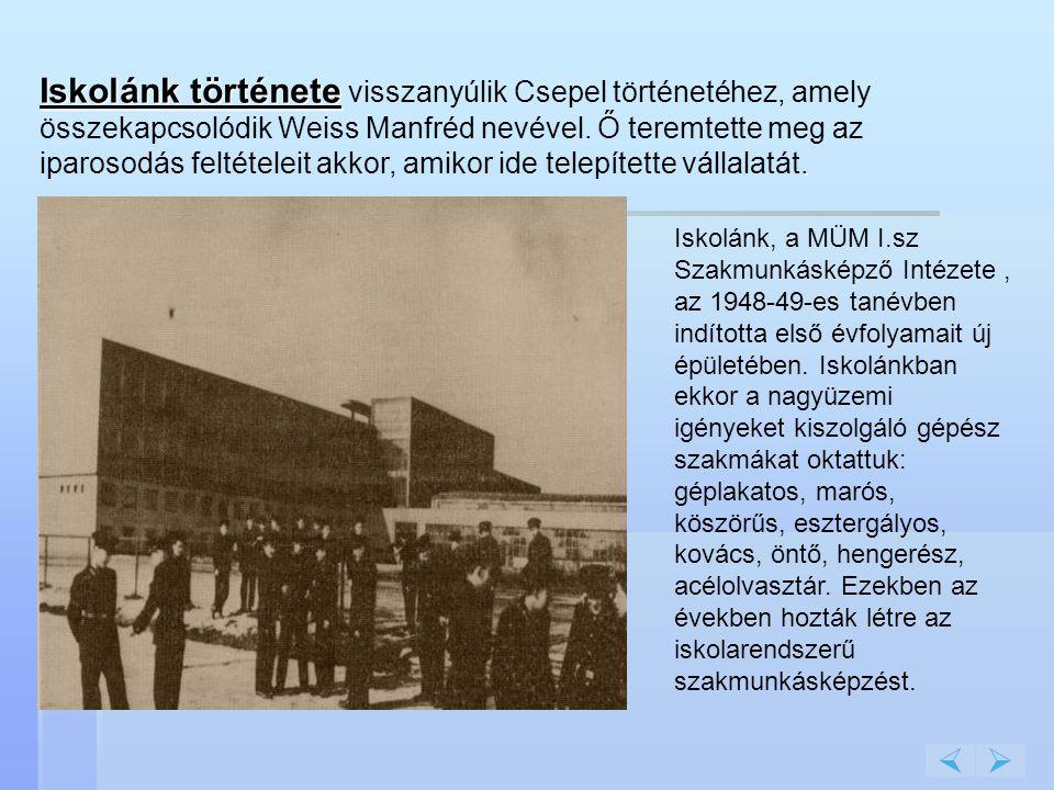 Iskolánk története. Iskolánk története visszanyúlik Csepel történetéhez, amely összekapcsolódik Weiss Manfréd nevével. Ő teremtette meg az iparosodás