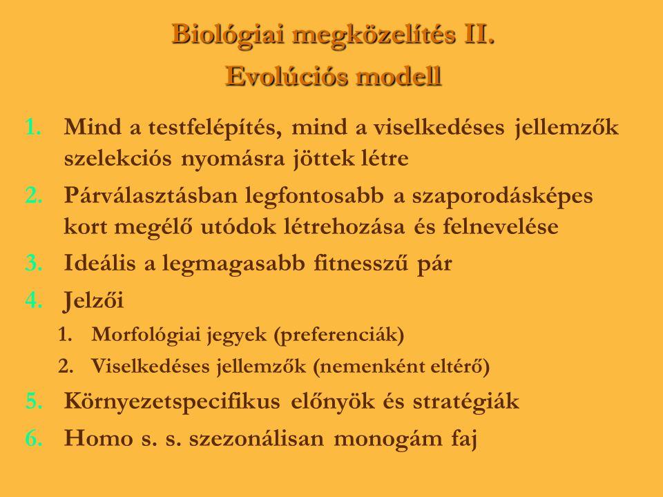 Biológiai megközelítés II. Evolúciós modell 1. 1.Mind a testfelépítés, mind a viselkedéses jellemzők szelekciós nyomásra jöttek létre 2. 2.Párválasztá