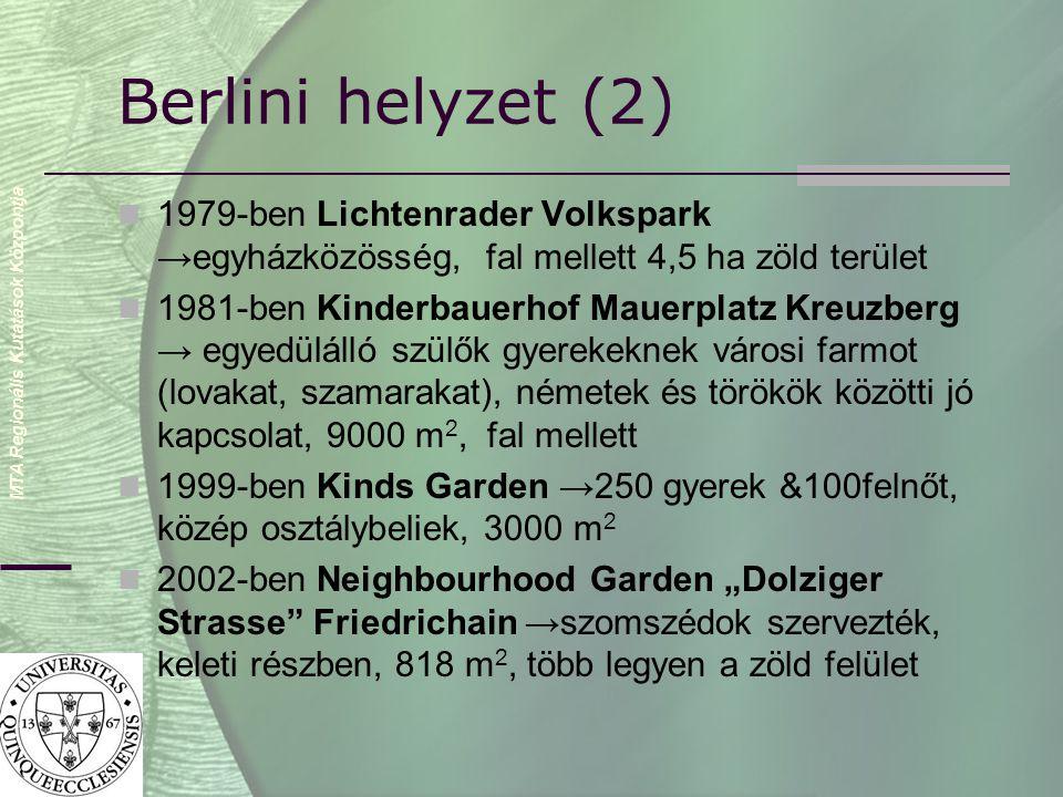 """MTA Regionális Kutatások Központja Berlini helyzet (2)  1979-ben Lichtenrader Volkspark →egyházközösség, fal mellett 4,5 ha zöld terület  1981-ben Kinderbauerhof Mauerplatz Kreuzberg → egyedülálló szülők gyerekeknek városi farmot (lovakat, szamarakat), németek és törökök közötti jó kapcsolat, 9000 m 2, fal mellett  1999-ben Kinds Garden →250 gyerek &100felnőt, közép osztálybeliek, 3000 m 2  2002-ben Neighbourhood Garden """"Dolziger Strasse Friedrichain →szomszédok szervezték, keleti részben, 818 m 2, több legyen a zöld felület"""