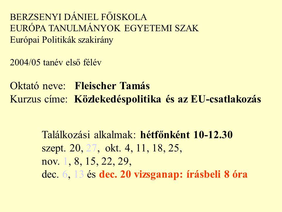 BERZSENYI DÁNIEL FŐISKOLA EURÓPA TANULMÁNYOK EGYETEMI SZAK Európai Politikák szakirány 2004/05 tanév első félév Oktató neve: Fleischer Tamás Kurzus címe: Közlekedéspolitika és az EU-csatlakozás Találkozási alkalmak: hétfőnként 10-12.30 szept.