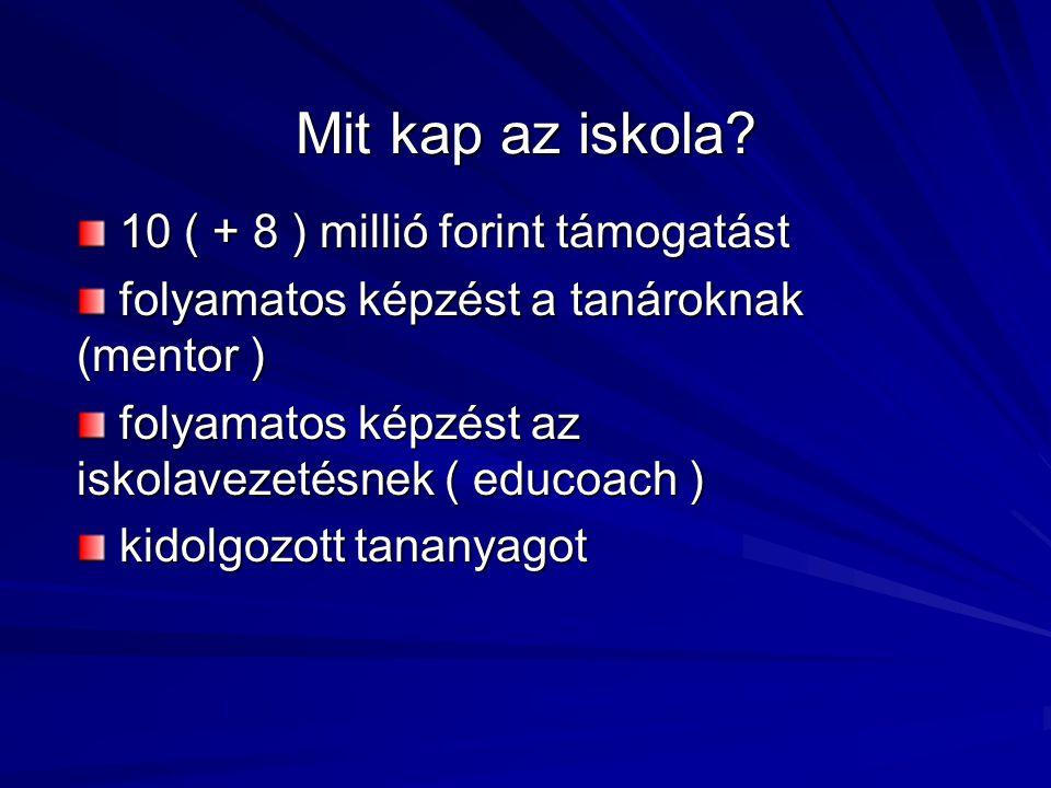 Mit kap az iskola? 10 ( + 8 ) millió forint támogatást 10 ( + 8 ) millió forint támogatást folyamatos képzést a tanároknak (mentor ) folyamatos képzés