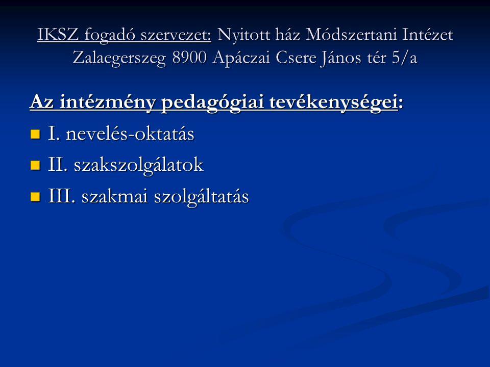 IKSZ fogadó szervezet: Nyitott ház Módszertani Intézet Zalaegerszeg 8900 Apáczai Csere János tér 5/a Az intézmény pedagógiai tevékenységei:  I. nevel