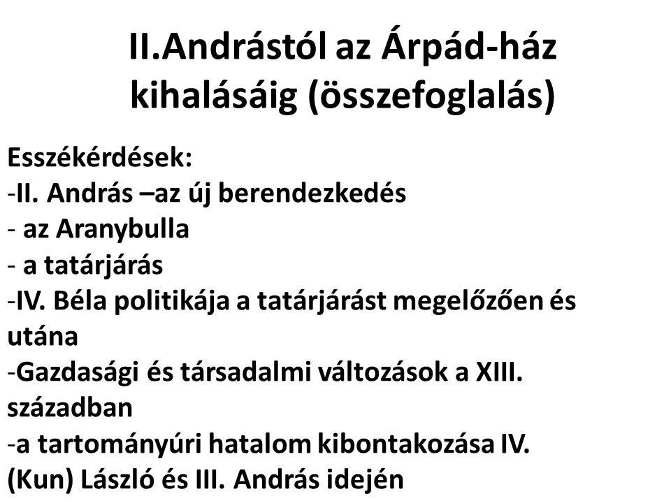 II.Andrástól az Árpád-ház kihalásáig (összefoglalás) Esszékérdések: -II. András –az új berendezkedés - az Aranybulla - a tatárjárás -IV. Béla politiká