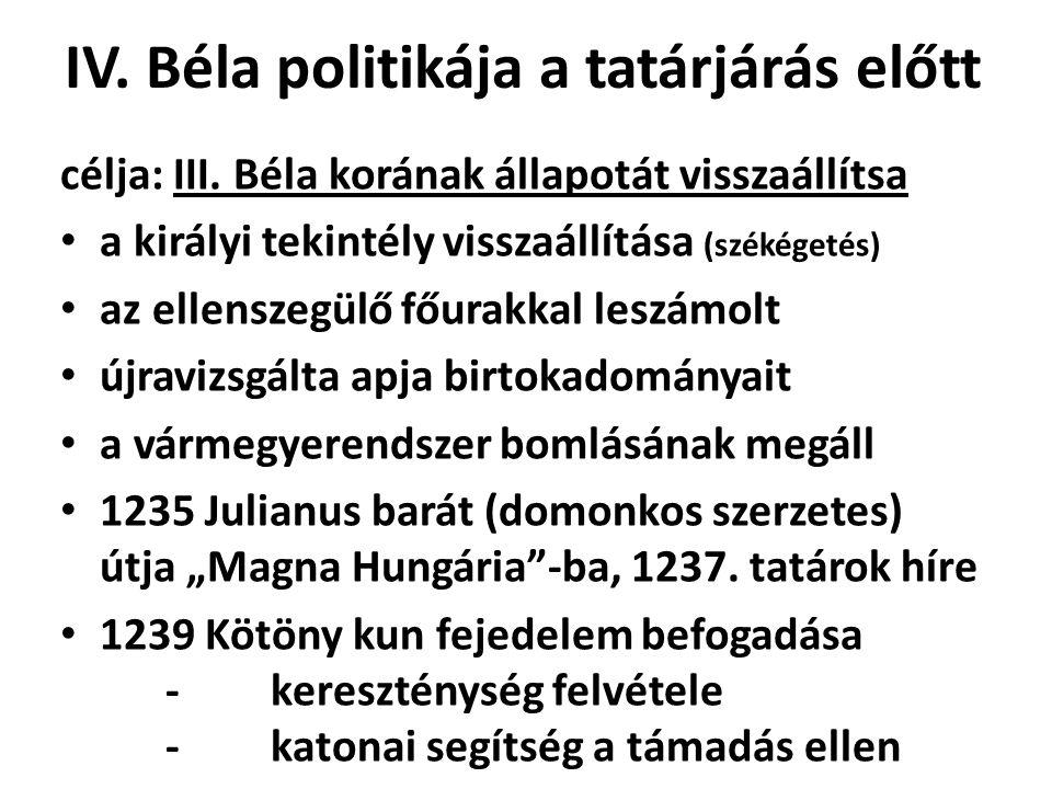 IV. Béla politikája a tatárjárás előtt célja: III. Béla korának állapotát visszaállítsa • a királyi tekintély visszaállítása (székégetés) • az ellensz