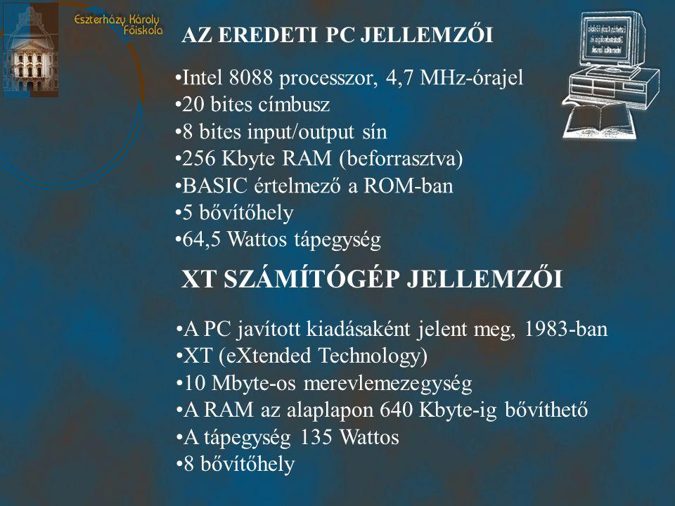 XT SZÁMÍTÓGÉP JELLEMZŐI •A PC javított kiadásaként jelent meg, 1983-ban •XT (eXtended Technology) •10 Mbyte-os merevlemezegység •A RAM az alaplapon 640 Kbyte-ig bővíthető •A tápegység 135 Wattos •8 bővítőhely AZ EREDETI PC JELLEMZŐI •Intel 8088 processzor, 4,7 MHz-órajel •20 bites címbusz •8 bites input/output sín •256 Kbyte RAM (beforrasztva) •BASIC értelmező a ROM-ban •5 bővítőhely •64,5 Wattos tápegység