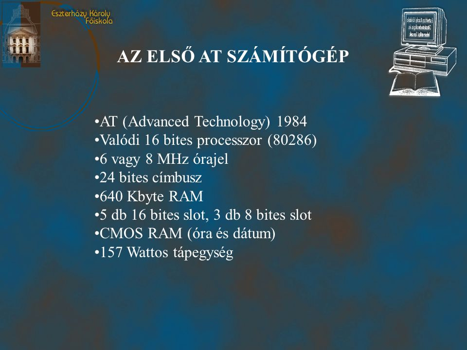 AZ ELSŐ AT SZÁMÍTÓGÉP •AT (Advanced Technology) 1984 •Valódi 16 bites processzor (80286) •6 vagy 8 MHz órajel •24 bites címbusz •640 Kbyte RAM •5 db 16 bites slot, 3 db 8 bites slot •CMOS RAM (óra és dátum) •157 Wattos tápegység