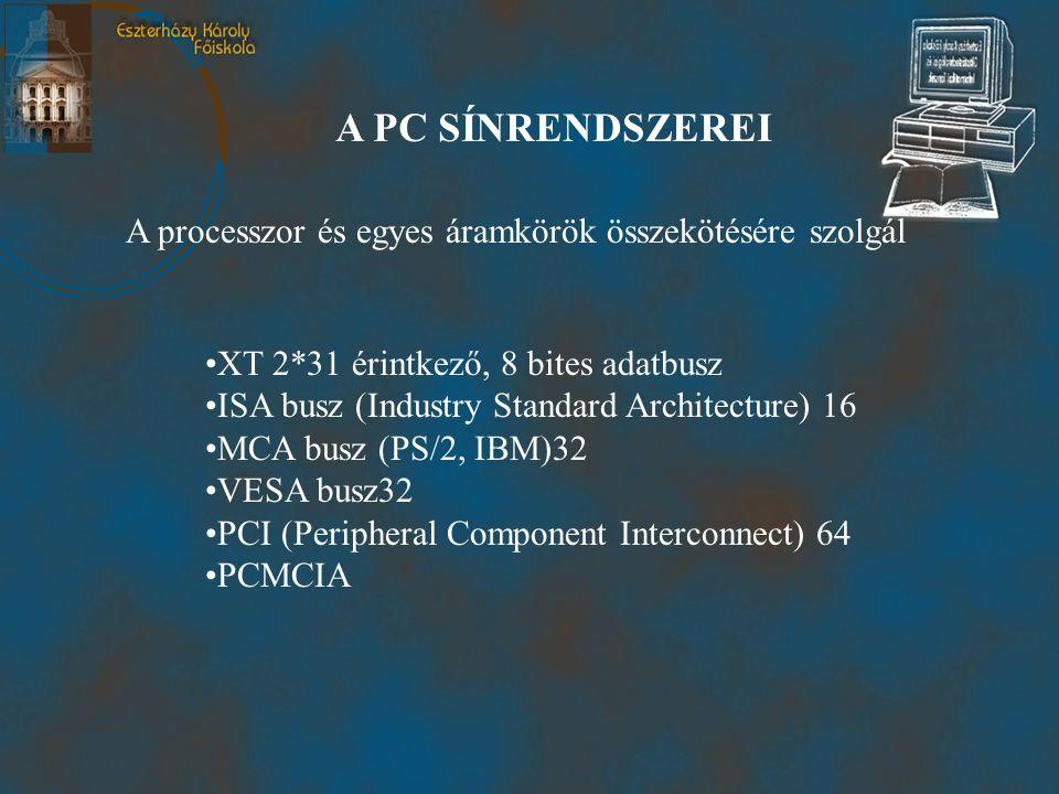A PC SÍNRENDSZEREI A processzor és egyes áramkörök összekötésére szolgál •XT 2*31 érintkező, 8 bites adatbusz •ISA busz (Industry Standard Architecture) 16 •MCA busz (PS/2, IBM)32 •VESA busz32 •PCI (Peripheral Component Interconnect) 64 •PCMCIA