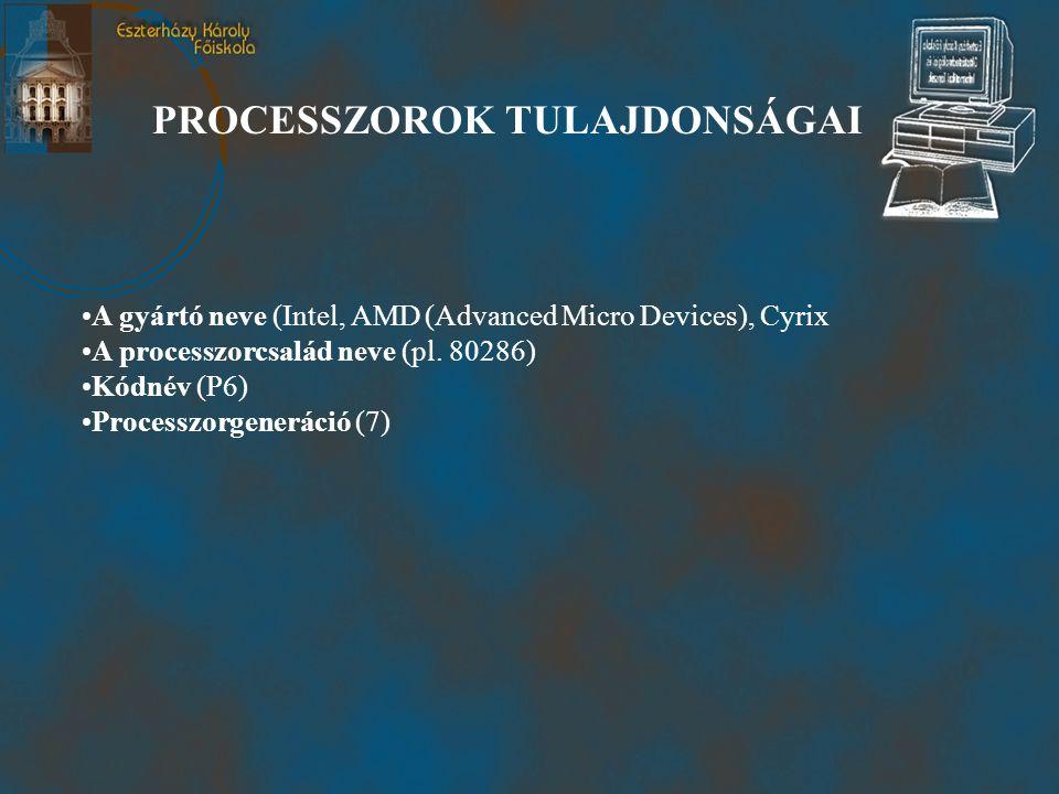 PROCESSZOROK TULAJDONSÁGAI •A gyártó neve (Intel, AMD (Advanced Micro Devices), Cyrix •A processzorcsalád neve (pl.