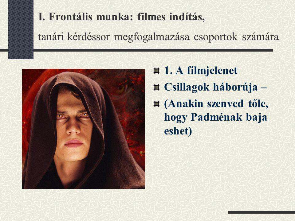 I. Frontális munka: filmes indítás, tanári kérdéssor megfogalmazása csoportok számára 1. A filmjelenet Csillagok háborúja – (Anakin szenved tőle, hogy