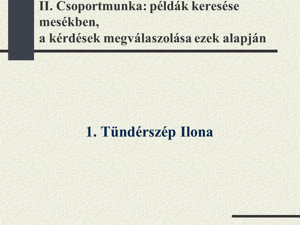 II. Csoportmunka: példák keresése mesékben, a kérdések megválaszolása ezek alapján 1. Tündérszép Ilona