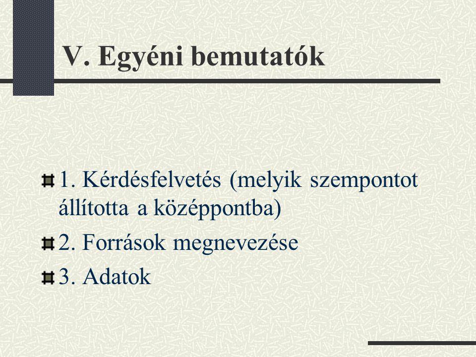 V. Egyéni bemutatók 1. Kérdésfelvetés (melyik szempontot állította a középpontba) 2. Források megnevezése 3. Adatok