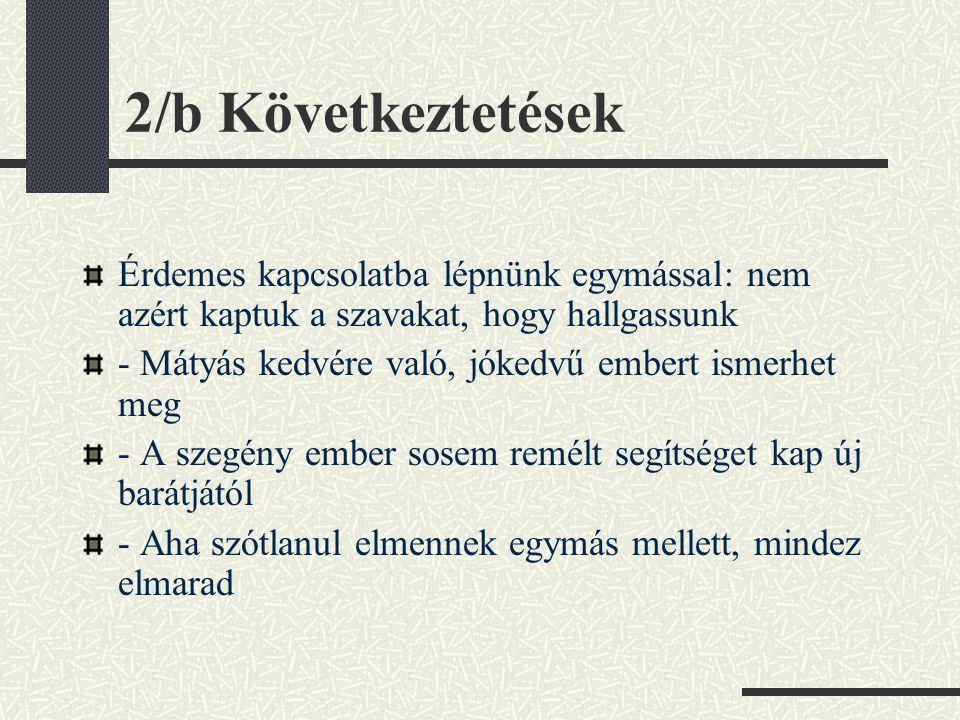 2/b Következtetések Érdemes kapcsolatba lépnünk egymással: nem azért kaptuk a szavakat, hogy hallgassunk - Mátyás kedvére való, jókedvű embert ismerhe