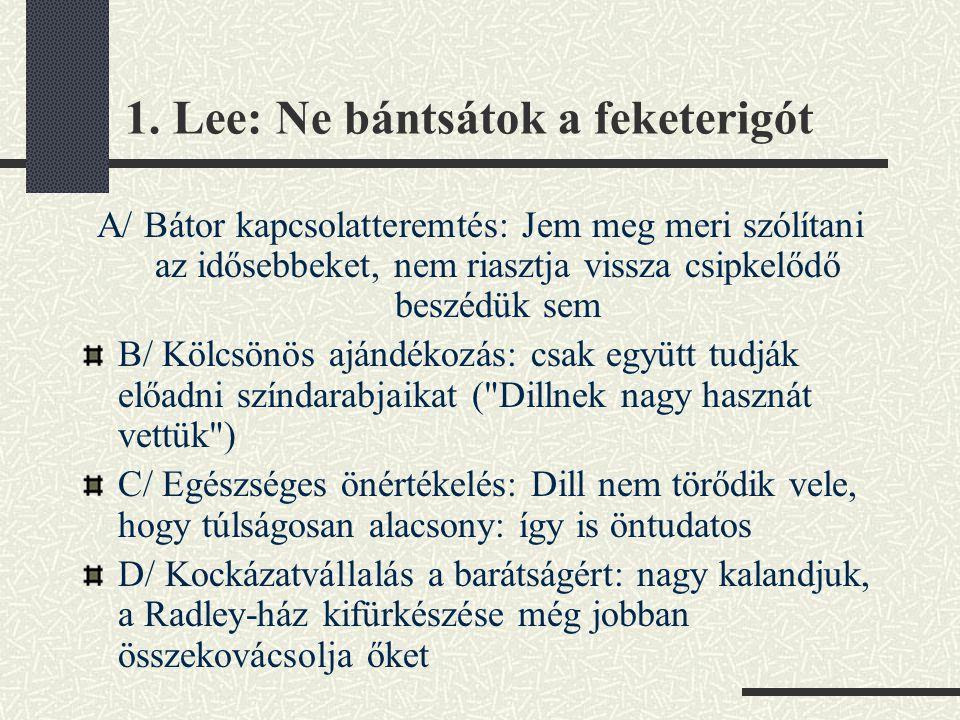 1. Lee: Ne bántsátok a feketerigót A/ Bátor kapcsolatteremtés: Jem meg meri szólítani az idősebbeket, nem riasztja vissza csipkelődő beszédük sem B/ K